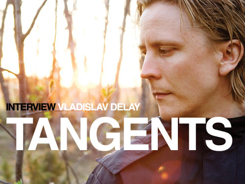 INTERVIEW: VLADISLAV DELAY Tangents