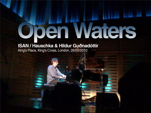 Open Waters: ISAN / Hauschka &amp; Hildur Gunadttir Kings Place, Kings Cross, London, 26/02/2010